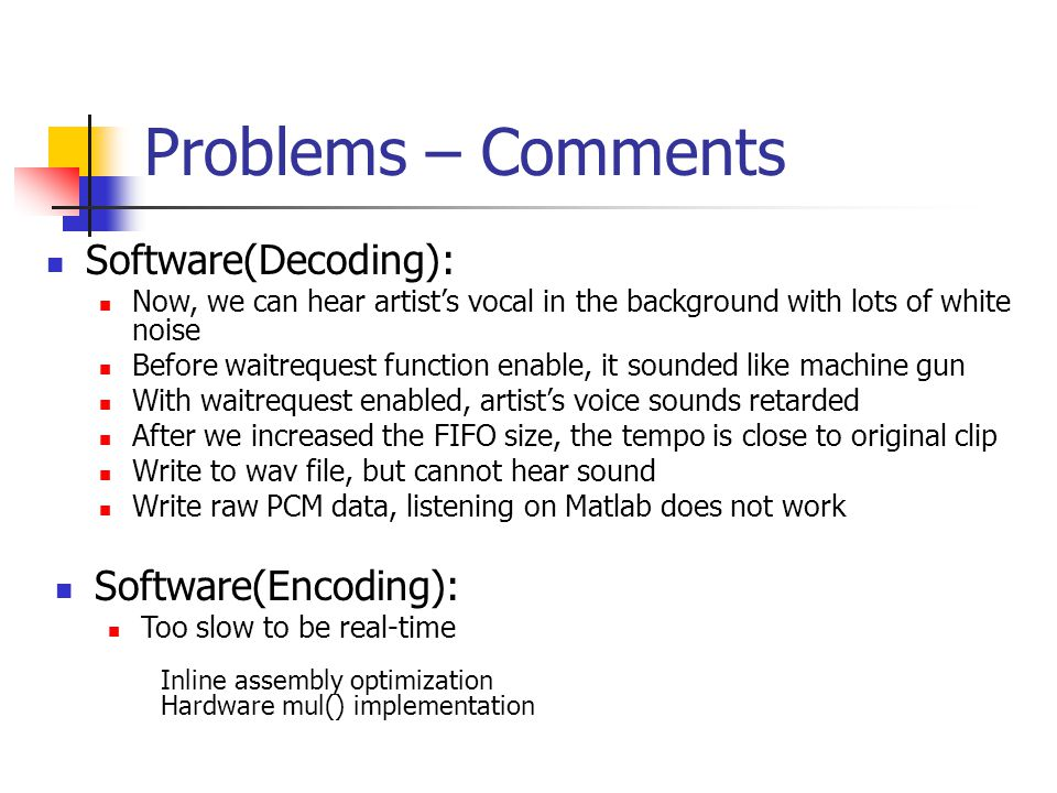 Problems – Comments Software(Decoding): Now, we can hear artist's vocal in the background with lots of white noise Before waitrequest function enable, it sounded like machine gun With waitrequest enabled, artist's voice sounds retarded After we increased the FIFO size, the tempo is close to original clip Write to wav file, but cannot hear sound Write raw PCM data, listening on Matlab does not work Software(Encoding): Too slow to be real-time Inline assembly optimization Hardware mul() implementation
