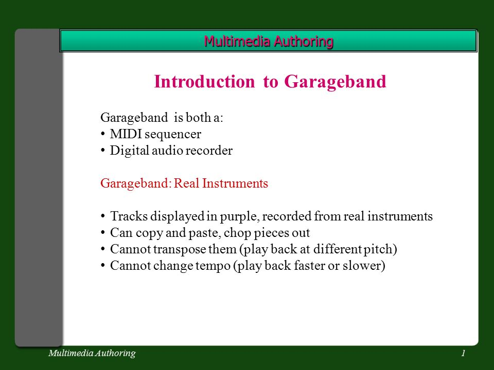 Multimedia Authoring2 Introduction to Garageband Garageband: Software Instruments Green tracks were created on a MIDI instrument Can record keyboard performances, display performance bars as a grid (like a piano roll) Can edit notes, correct mistakes Drag notes higher or lower Make them last longer or shorter Delete unwanted notes Can transpose a piece (change key so it is higher or lower) Can speed up or slow down the performance