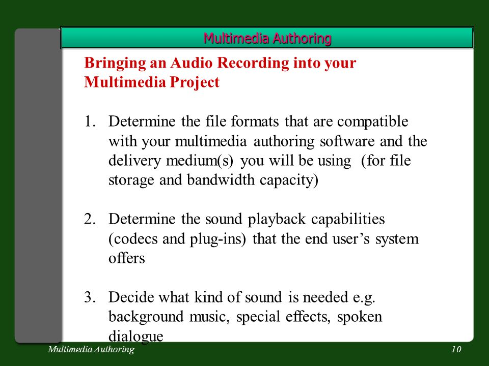 Multimedia Authoring10 Multimedia Authoring Bringing an Audio Recording into your Multimedia Project 1.Determine the file formats that are compatible with your multimedia authoring software and the delivery medium(s) you will be using (for file storage and bandwidth capacity) 2.Determine the sound playback capabilities (codecs and plug-ins) that the end user's system offers 3.Decide what kind of sound is needed e.g.