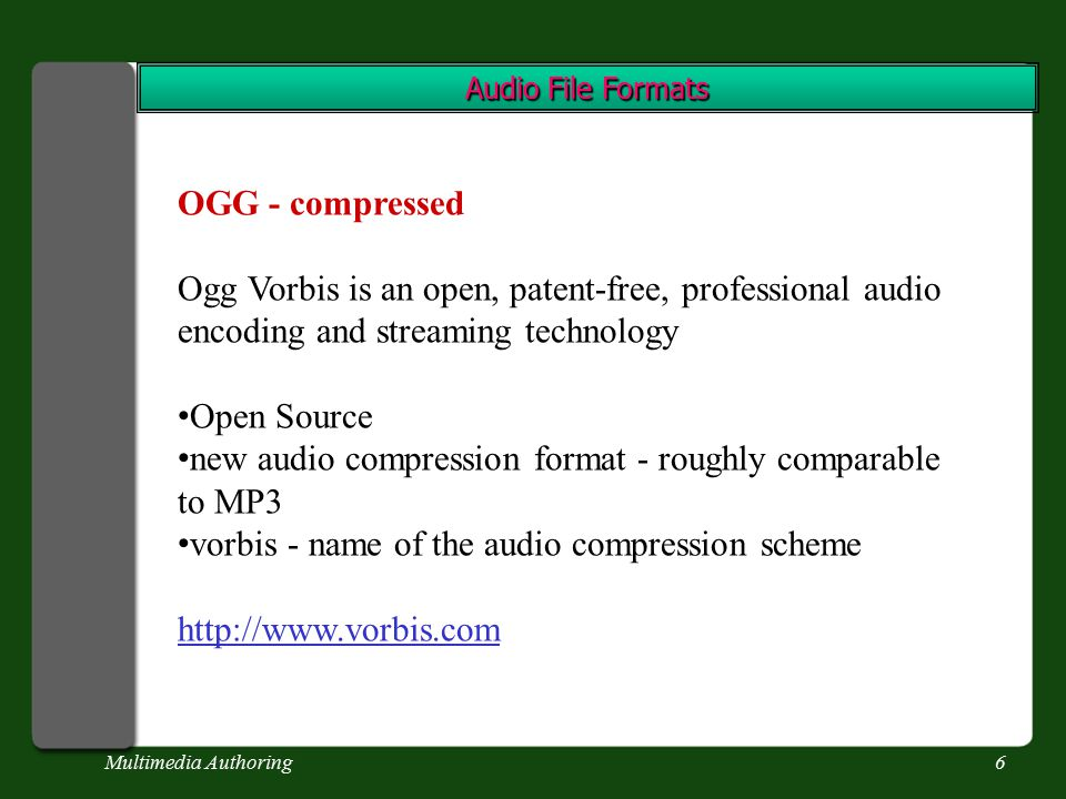 Multimedia Authoring6 Audio File Formats OGG - compressed Ogg Vorbis is an open, patent-free, professional audio encoding and streaming technology Open Source new audio compression format - roughly comparable to MP3 vorbis - name of the audio compression scheme http://www.vorbis.com