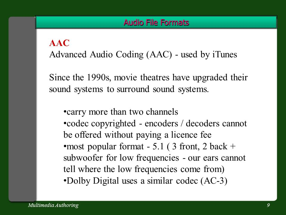 Multimedia Authoring9 Audio File Formats AAC Advanced Audio Coding (AAC) - used by iTunes Since the 1990s, movie theatres have upgraded their sound systems to surround sound systems.