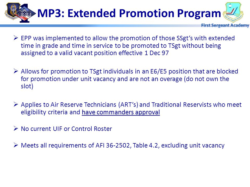  Promotions occur monthly  Personnel must meet the eligibility criteria outlined in AFI 36-2502, Table 4.2 prior to the first day of the promotion cycle  Individuals moved to slots being vacated by someone retiring, separating, HYT or reassignment, cannot be promoted until the promotion cycle after the incumbent's has physically departed MP3: Unit Vacancy