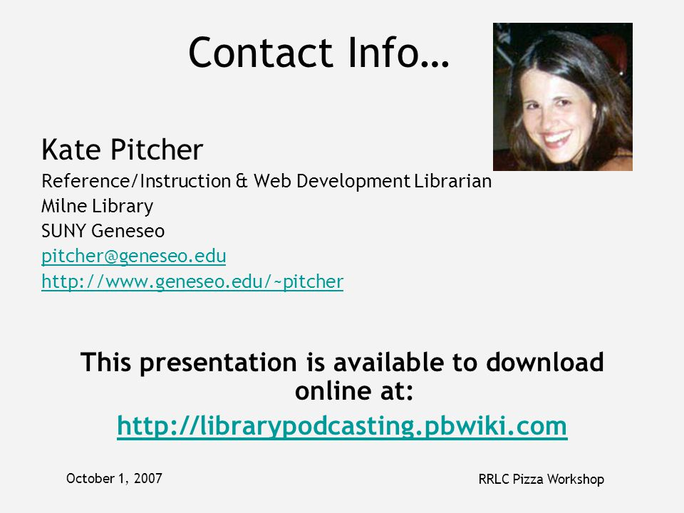 October 1, 2007 RRLC Pizza Workshop Contact Info… Kate Pitcher Reference/Instruction & Web Development Librarian Milne Library SUNY Geneseo pitcher@geneseo.edu http://www.geneseo.edu/~pitcher This presentation is available to download online at: http://librarypodcasting.pbwiki.com