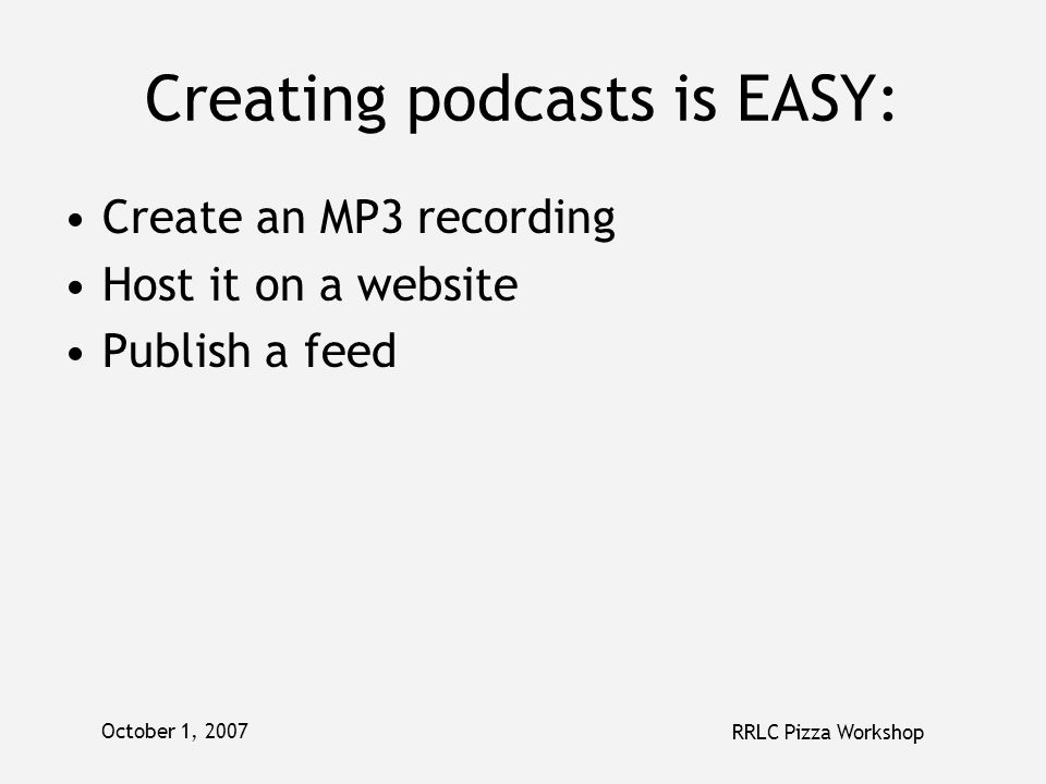 October 1, 2007 RRLC Pizza Workshop Creating podcasts is EASY: Create an MP3 recording Host it on a website Publish a feed