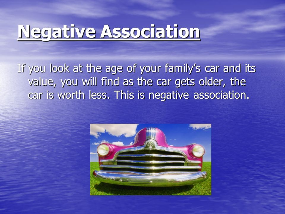 Negative Association If you look at the age of your family's car and its value, you will find as the car gets older, the car is worth less.