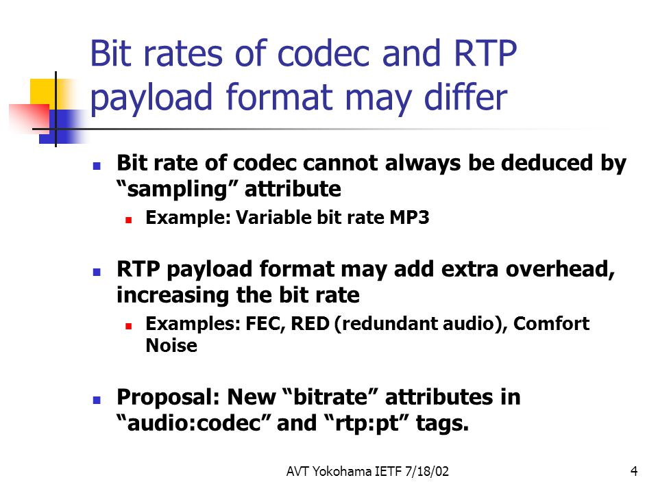 AVT Yokohama IETF 7/18/024 Bit rates of codec and RTP payload format may differ Bit rate of codec cannot always be deduced by sampling attribute Example: Variable bit rate MP3 RTP payload format may add extra overhead, increasing the bit rate Examples: FEC, RED (redundant audio), Comfort Noise Proposal: New bitrate attributes in audio:codec and rtp:pt tags.