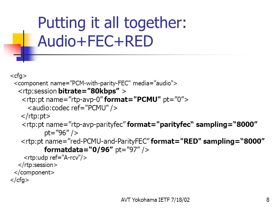 AVT Yokohama IETF 7/18/028 Putting it all together: Audio+FEC+RED <rtp:pt name= rtp-avp-parityfec format= parityfec sampling= 8000 pt= 96 /> <rtp:pt name= red-PCMU-and-ParityFEC format= RED sampling= 8000 formatdata= 0/96 pt= 97 />