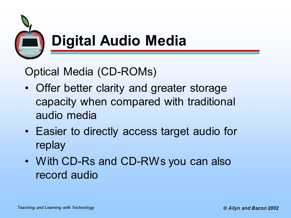 Teaching and Learning with Technology  Allyn and Bacon 2002 Digital Audio Media Internet Audio You can download audio rather than acquire CDs While audio clips in Wav and MP3 formats are widely available, MP3 is gaining popularity because it require smaller files You will need media players (typically free) to play back these files