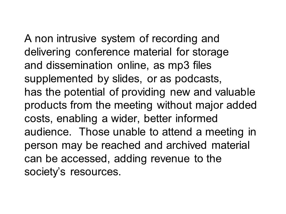 A non intrusive system of recording and delivering conference material for storage and dissemination online, as mp3 files supplemented by slides, or as podcasts, has the potential of providing new and valuable products from the meeting without major added costs, enabling a wider, better informed audience.