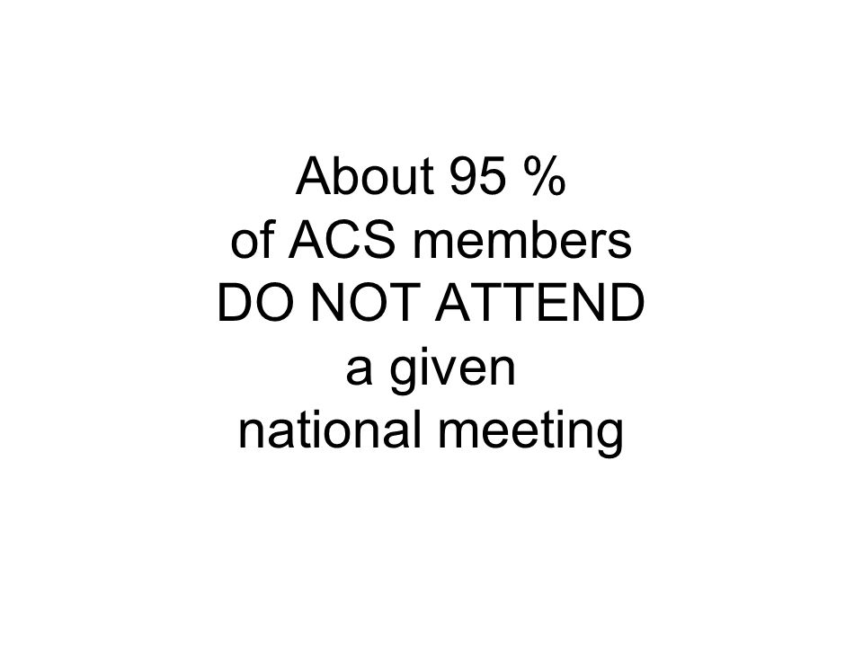 About 95 % of ACS members DO NOT ATTEND a given national meeting