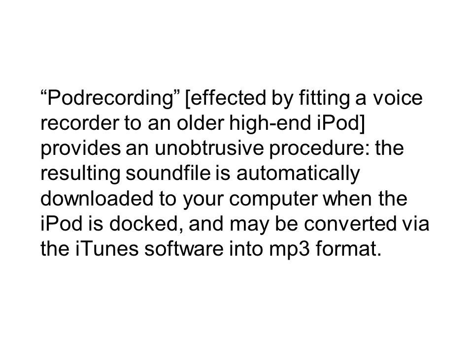 Podrecording [effected by fitting a voice recorder to an older high-end iPod] provides an unobtrusive procedure: the resulting soundfile is automatically downloaded to your computer when the iPod is docked, and may be converted via the iTunes software into mp3 format.