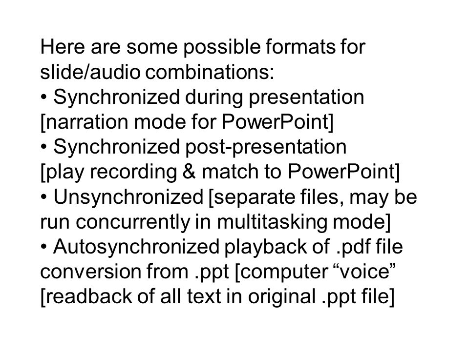 Here are some possible formats for slide/audio combinations: Synchronized during presentation [narration mode for PowerPoint] Synchronized post-presentation [play recording & match to PowerPoint] Unsynchronized [separate files, may be run concurrently in multitasking mode] Autosynchronized playback of.pdf file conversion from.ppt [computer voice [readback of all text in original.ppt file]