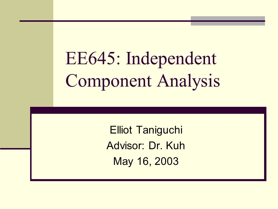 EE645: Independent Component Analysis Elliot Taniguchi Advisor: Dr. Kuh May 16, 2003