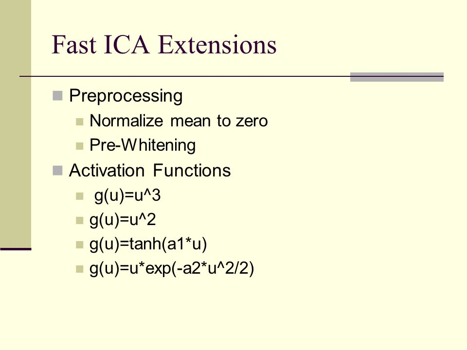 Fast ICA Extensions Preprocessing Normalize mean to zero Pre-Whitening Activation Functions g(u)=u^3 g(u)=u^2 g(u)=tanh(a1*u) g(u)=u*exp(-a2*u^2/2)