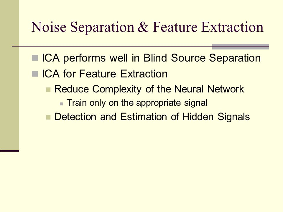 Noise Separation & Feature Extraction ICA performs well in Blind Source Separation ICA for Feature Extraction Reduce Complexity of the Neural Network