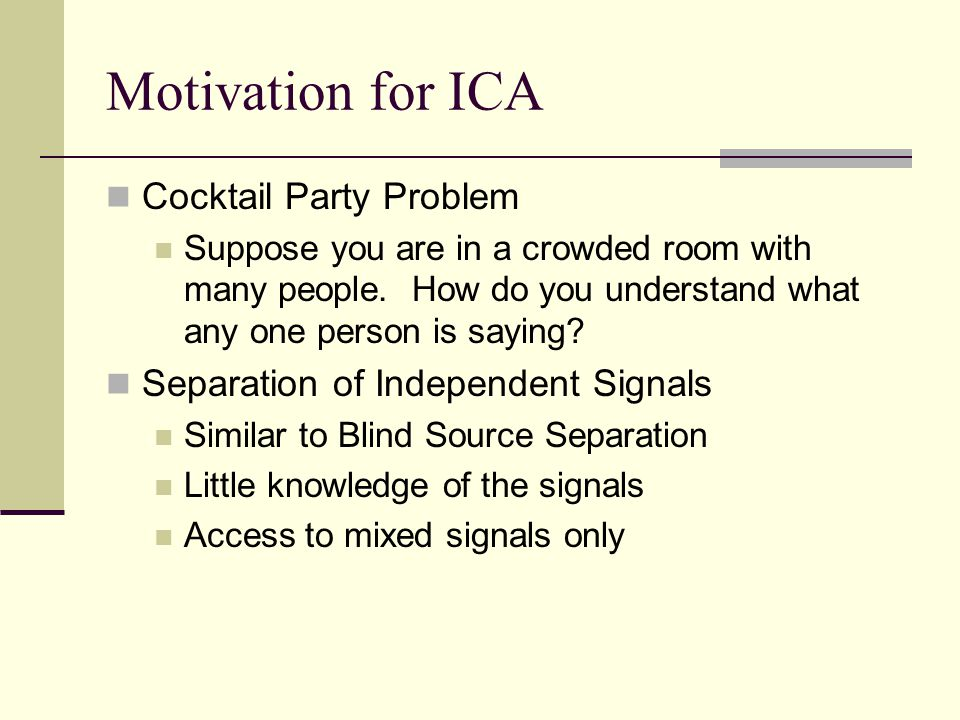 Motivation for ICA Cocktail Party Problem Suppose you are in a crowded room with many people. How do you understand what any one person is saying? Sep