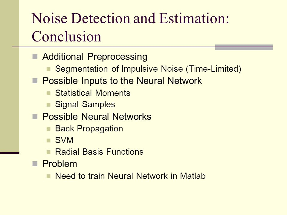 Noise Detection and Estimation: Conclusion Additional Preprocessing Segmentation of Impulsive Noise (Time-Limited) Possible Inputs to the Neural Netwo