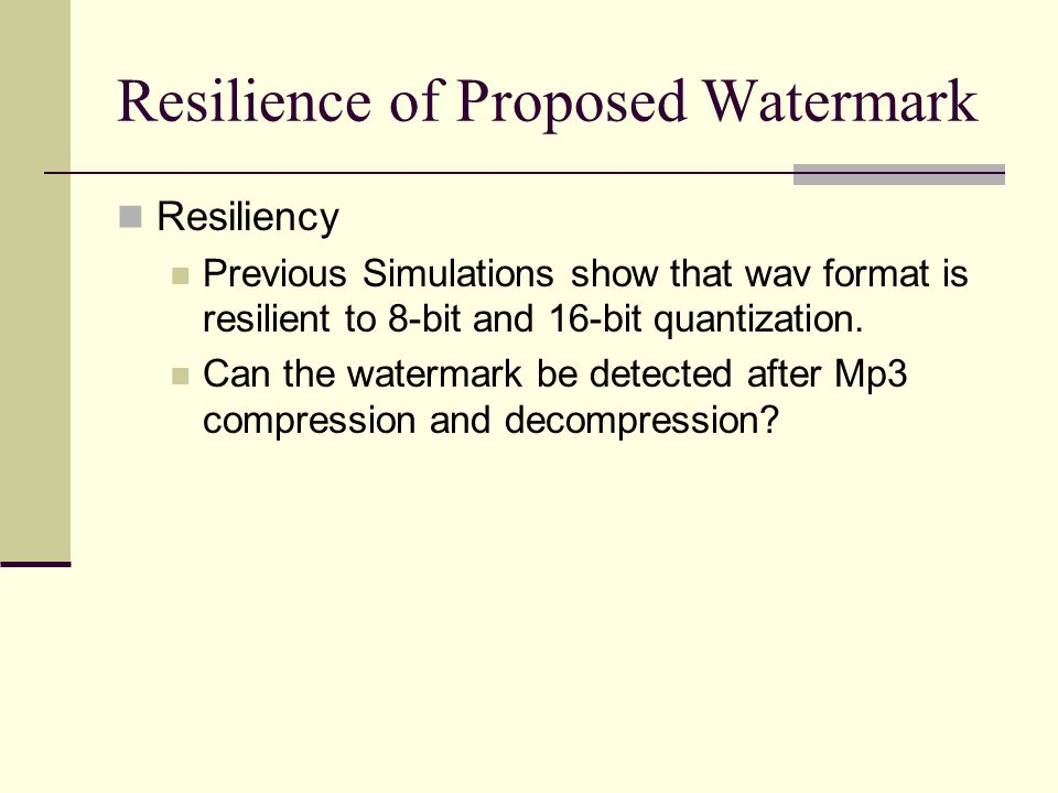 Resilience of Proposed Watermark Resiliency Previous Simulations show that wav format is resilient to 8-bit and 16-bit quantization. Can the watermark