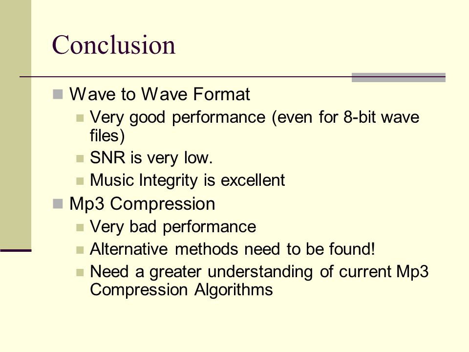 Conclusion Wave to Wave Format Very good performance (even for 8-bit wave files) SNR is very low. Music Integrity is excellent Mp3 Compression Very ba