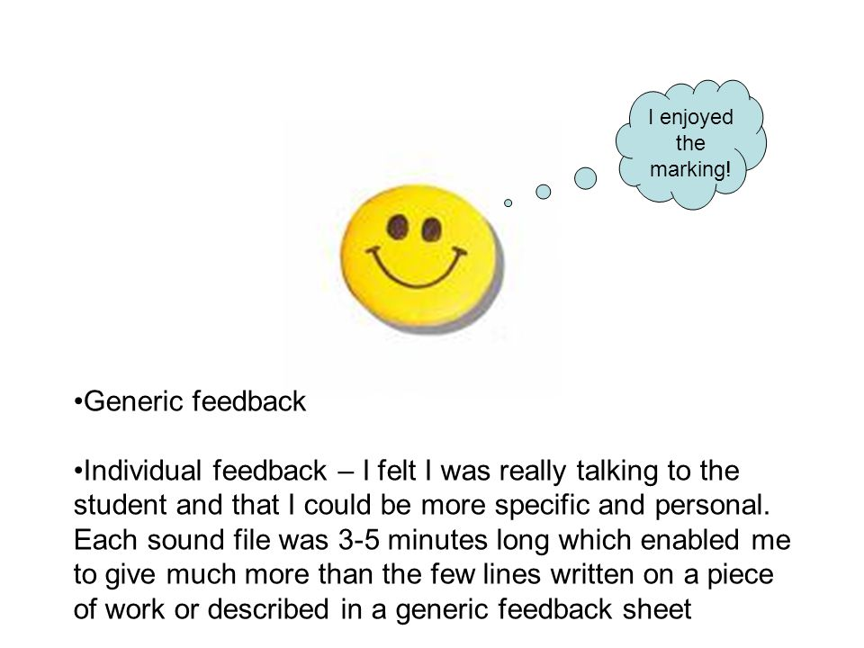 Generic feedback Individual feedback – I felt I was really talking to the student and that I could be more specific and personal.