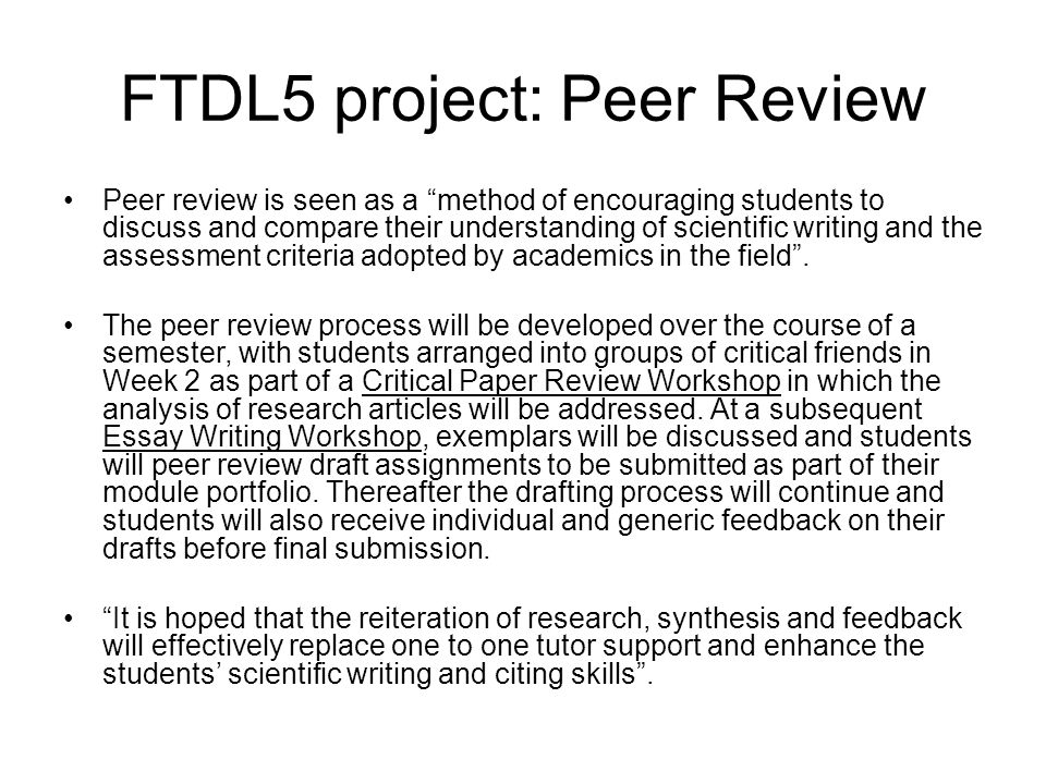FTDL5 project: Peer Review Peer review is seen as a method of encouraging students to discuss and compare their understanding of scientific writing and the assessment criteria adopted by academics in the field .