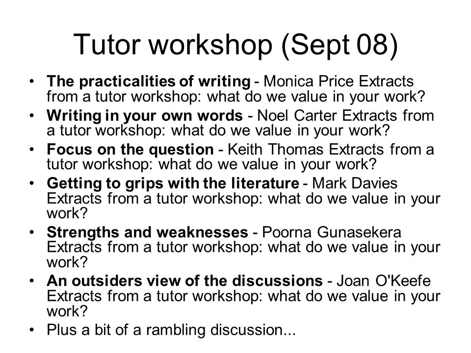 Tutor workshop (Sept 08) The practicalities of writing - Monica Price Extracts from a tutor workshop: what do we value in your work.