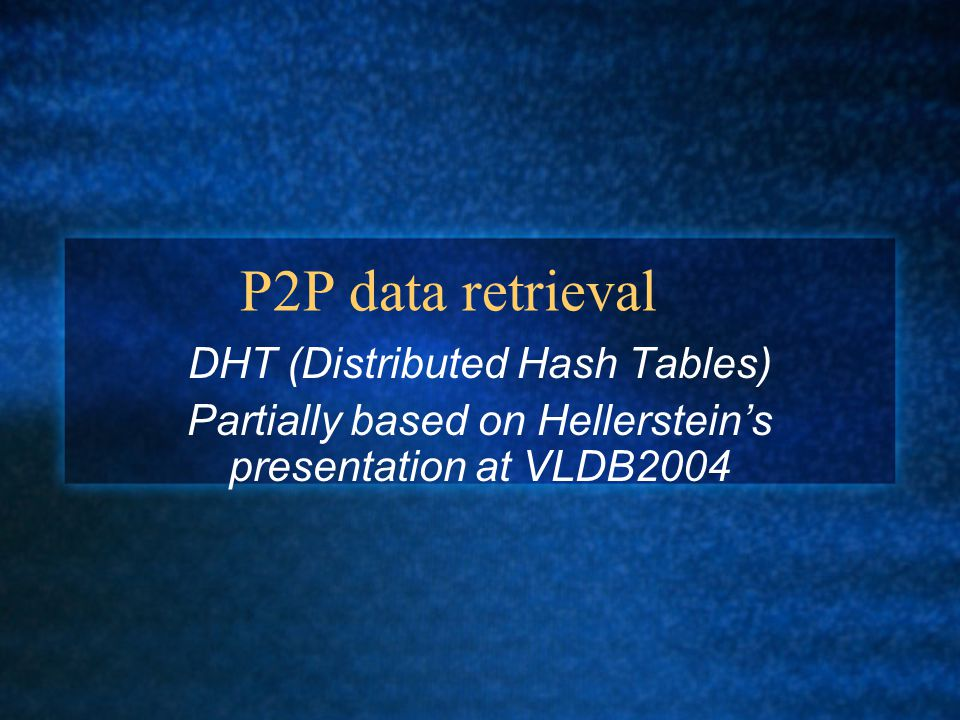 P2P data retrieval DHT (Distributed Hash Tables) Partially based on Hellerstein's presentation at VLDB2004