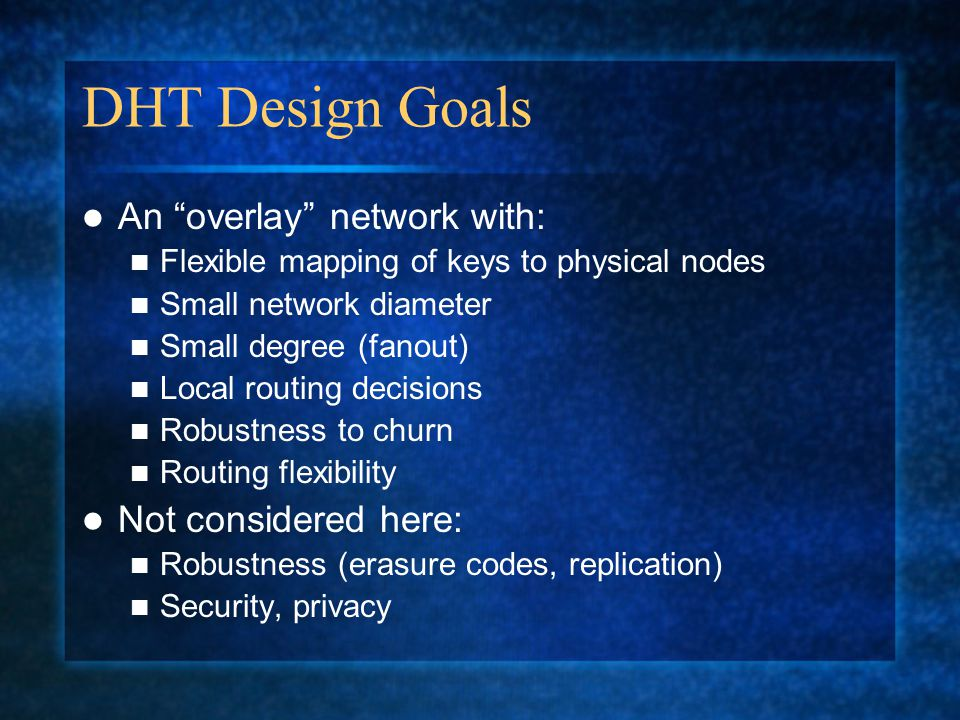 DHT Design Goals An overlay network with: Flexible mapping of keys to physical nodes Small network diameter Small degree (fanout) Local routing decisions Robustness to churn Routing flexibility Not considered here: Robustness (erasure codes, replication) Security, privacy