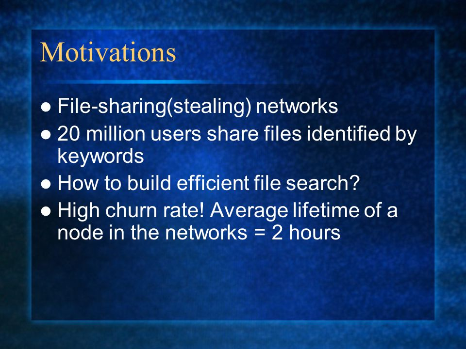 Motivations File-sharing(stealing) networks 20 million users share files identified by keywords How to build efficient file search.