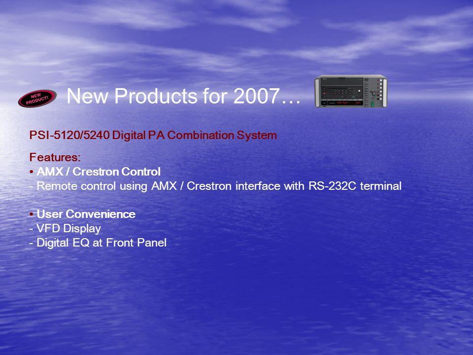 New Products for 2007… PSI-5120/5240 Digital PA Combination System Features: AMX / Crestron Control - Remote control using AMX / Crestron interface with RS-232C terminal User Convenience - VFD Display - Digital EQ at Front Panel
