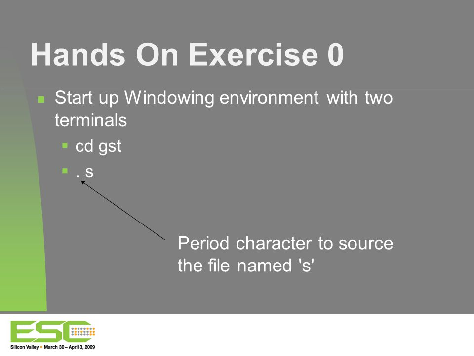 Hands On Exercise 0 Start up Windowing environment with two terminals  cd gst .