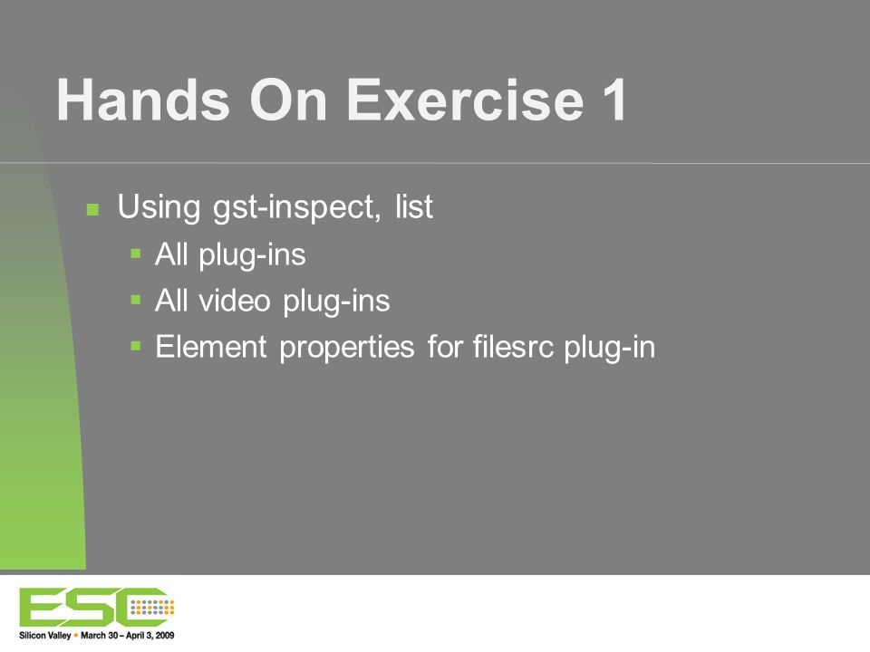 Hands On Exercise 1 Using gst-inspect, list  All plug-ins  All video plug-ins  Element properties for filesrc plug-in