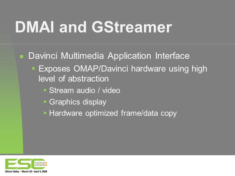 DMAI and GStreamer Davinci Multimedia Application Interface  Exposes OMAP/Davinci hardware using high level of abstraction  Stream audio / video  Graphics display  Hardware optimized frame/data copy