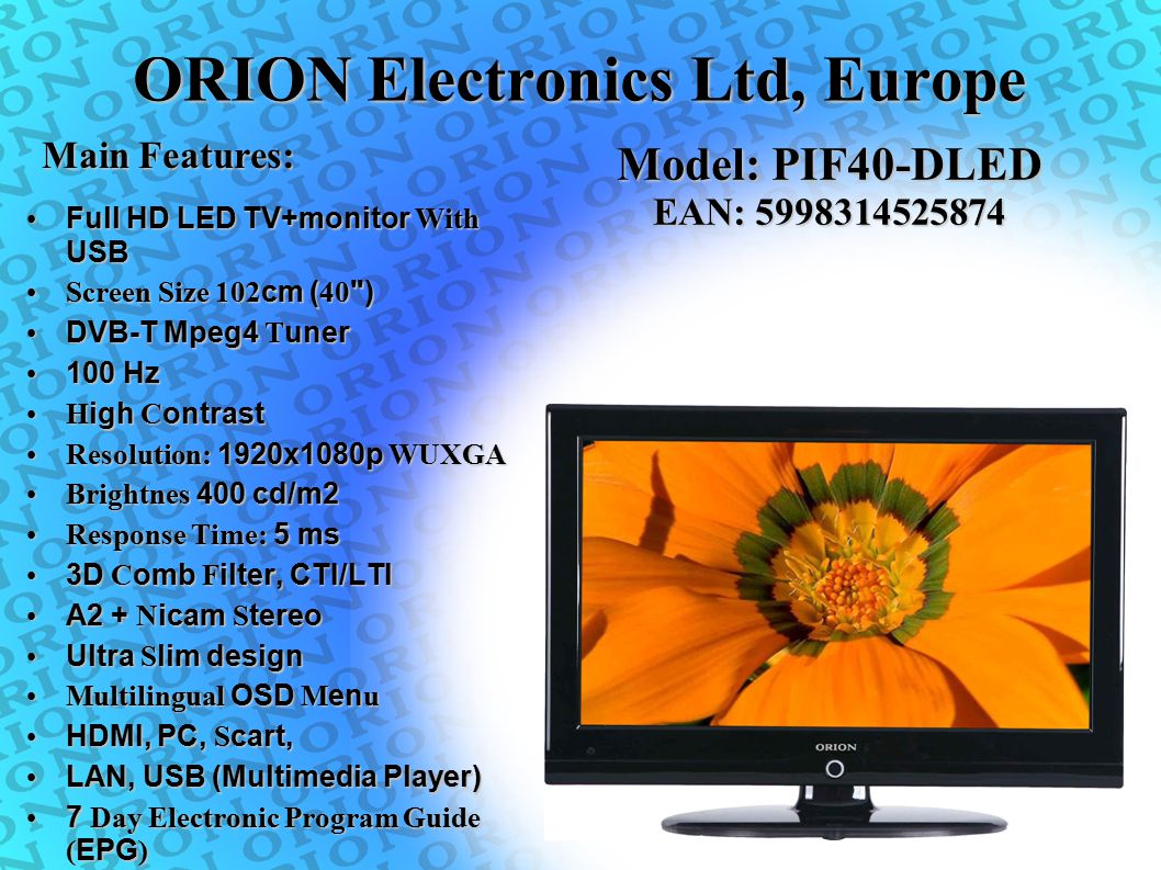 ORION Electronics Ltd, Europe Main Features: Model: PIF40-DLED EAN: 5998314525874 Full HD LED TV+monitor With USB Full HD LED TV+monitor With USB Scre