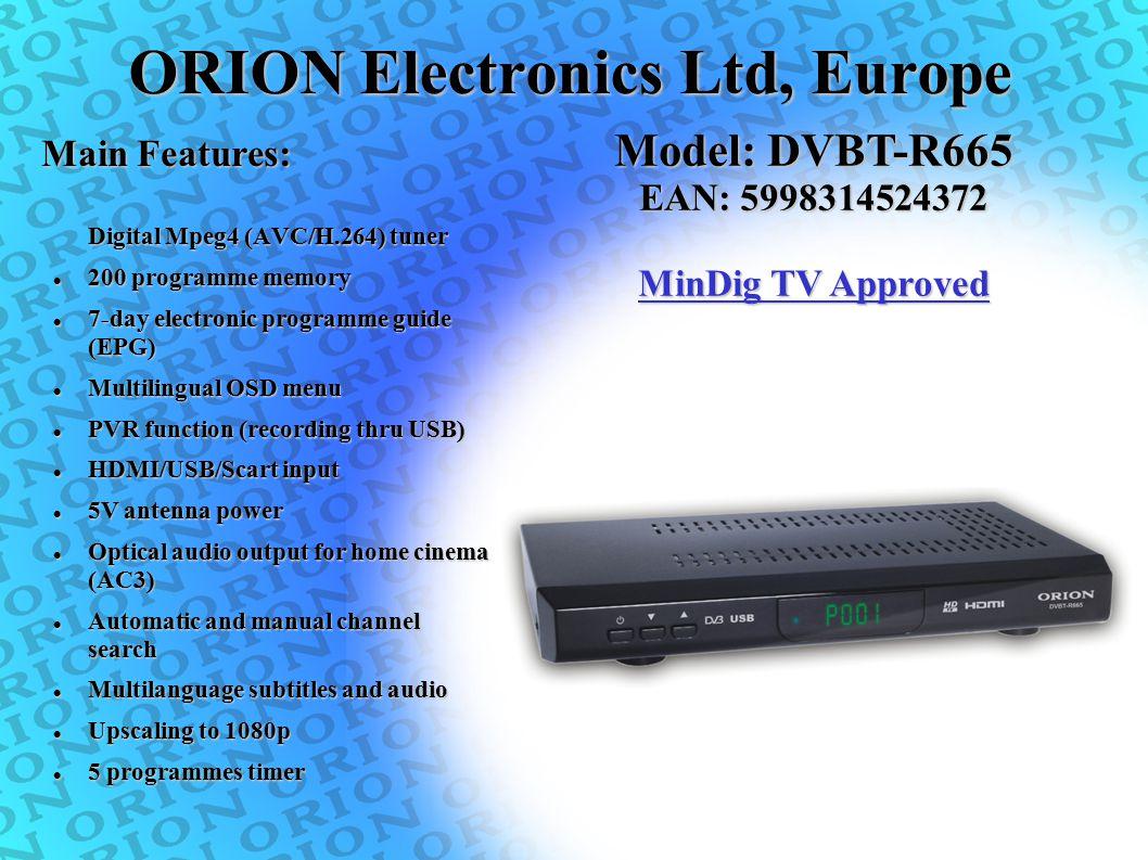 ORION Electronics Ltd, Europe Digital Mpeg4 (AVC/H.264) tuner 200 programme memory 200 programme memory 7-day electronic programme guide (EPG) 7-day e