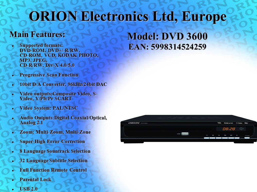 ORION Electronics Ltd, Europe Supported formats: DVD-ROM, DVD+/-R/RW, CD-ROM, VCD, KODAK PHOTO, MP3, JPEG, CD-R/RW, Div-X 4.0/5.0 Supported formats: D