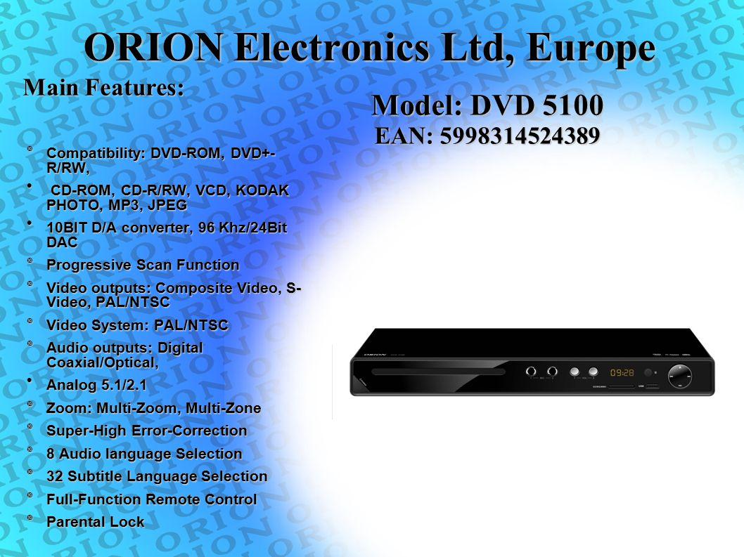 ORION Electronics Ltd, Europe  Compatibility: DVD-ROM, DVD+- R/RW, CD-ROM, CD-R/RW, VCD, KODAK PHOTO, MP3, JPEG CD-ROM, CD-R/RW, VCD, KODAK PHOTO, MP