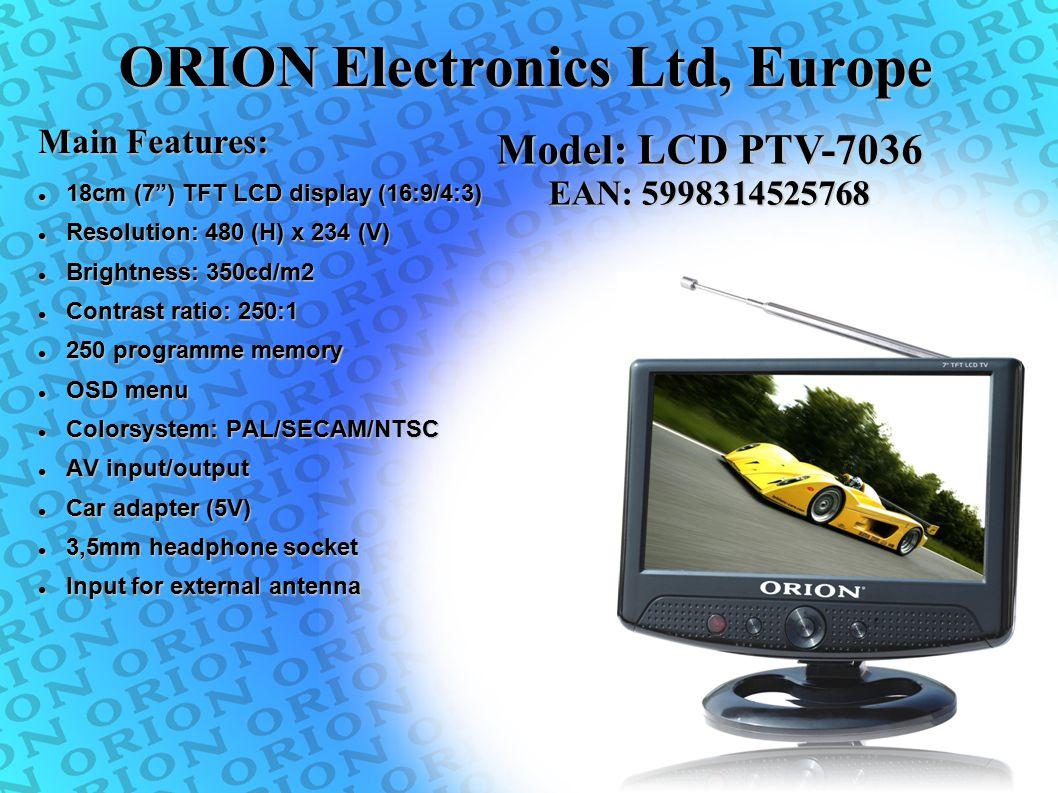 "ORION Electronics Ltd, Europe 18cm (7"") TFT LCD display (16:9/4:3) 18cm (7"") TFT LCD display (16:9/4:3) Resolution: 480 (H) x 234 (V) Resolution: 480"