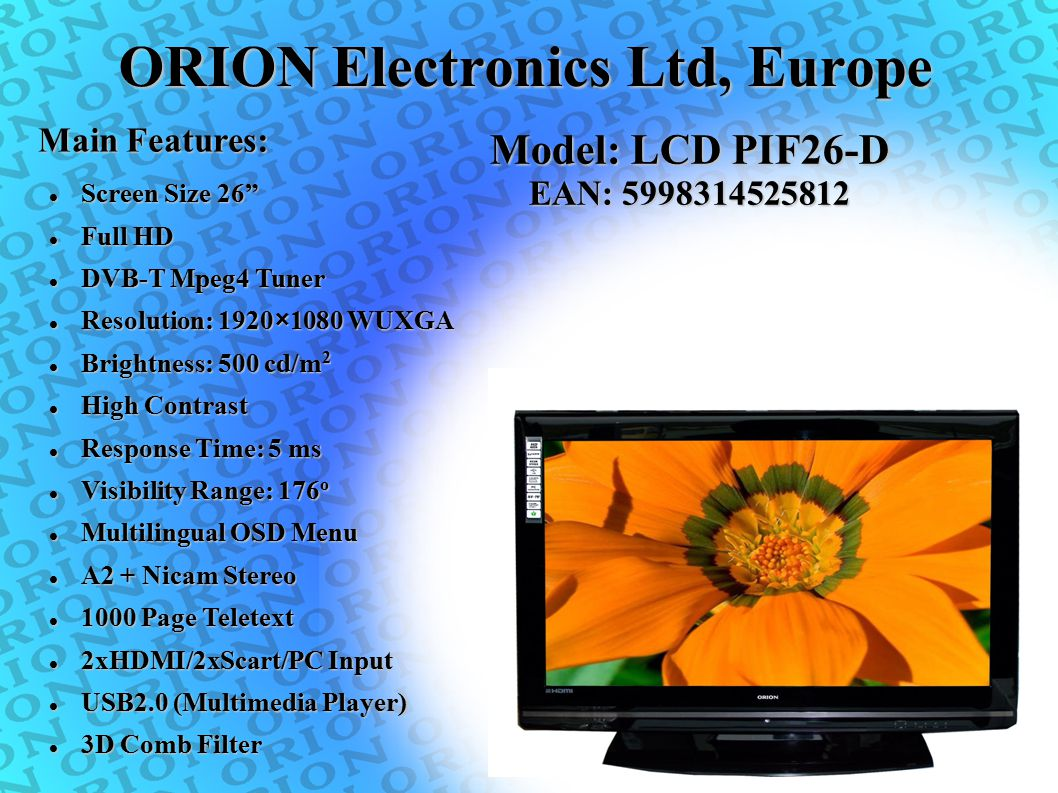 """ORION Electronics Ltd, Europe Main Features: Screen Size 26"""" Screen Size 26"""" Full HD Full HD DVB-T Mpeg4 Tuner DVB-T Mpeg4 Tuner Resolution: 1920×1080"""