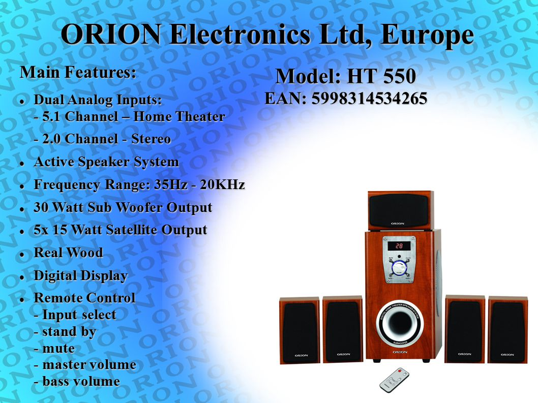 ORION Electronics Ltd, Europe Main Features: Model: HT 550 EAN: 5998314534265 Dual Analog Inputs: - 5.1 Channel – Home Theater Dual Analog Inputs: - 5