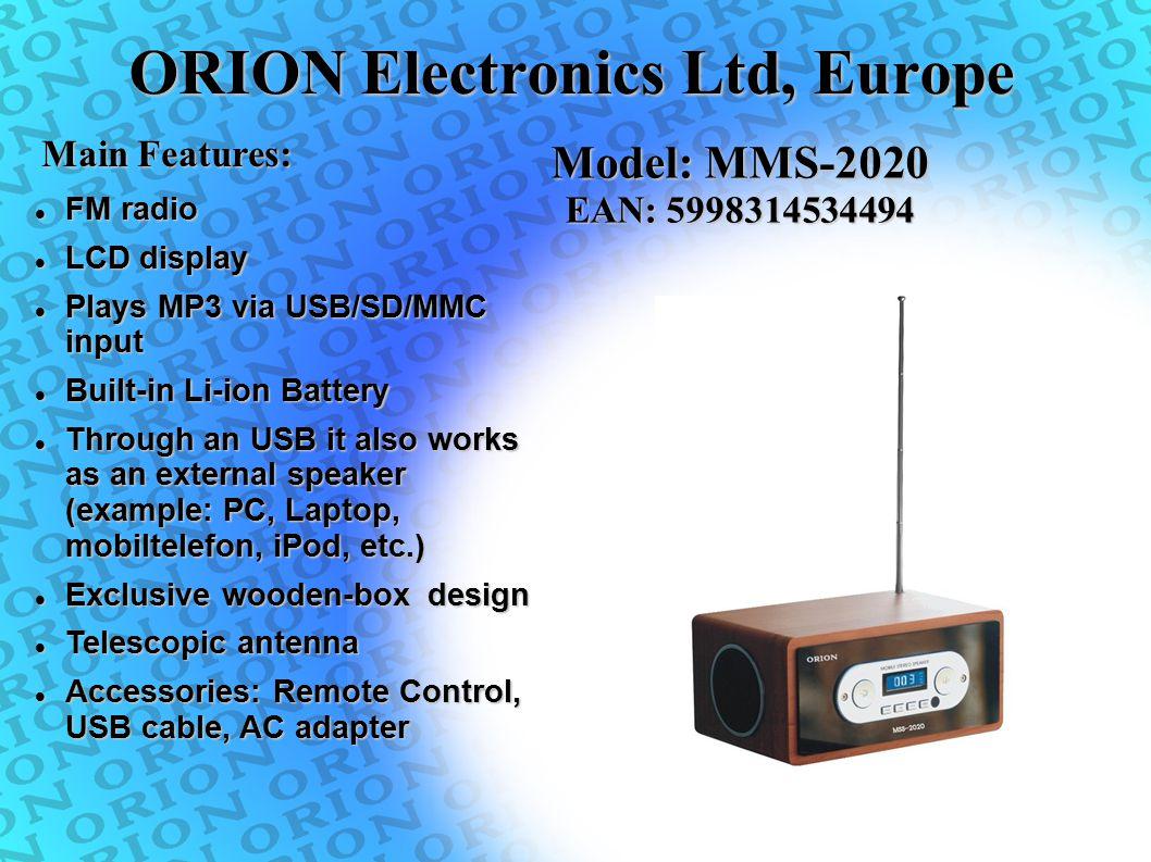 ORION Electronics Ltd, Europe Main Features: Model: MMS-2020 EAN: 5998314534494 FM radio FM radio LCD display LCD display Plays MP3 via USB/SD/MMC inp