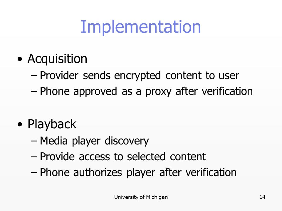 University of Michigan14 Implementation Acquisition –Provider sends encrypted content to user –Phone approved as a proxy after verification Playback –Media player discovery –Provide access to selected content –Phone authorizes player after verification