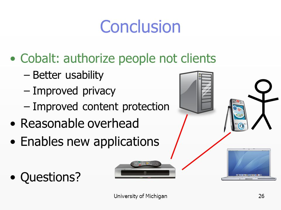 University of Michigan26 Conclusion Cobalt: authorize people not clients –Better usability –Improved privacy –Improved content protection Reasonable overhead Enables new applications Questions