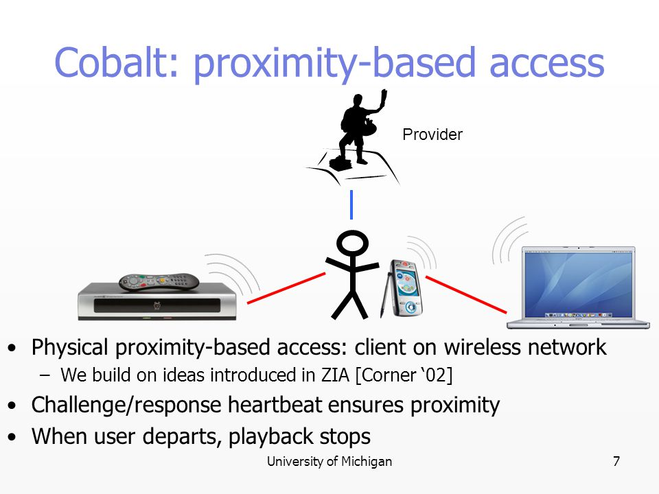 University of Michigan7 Provider Cobalt: proximity-based access Physical proximity-based access: client on wireless network –We build on ideas introduced in ZIA [Corner '02] Challenge/response heartbeat ensures proximity When user departs, playback stops