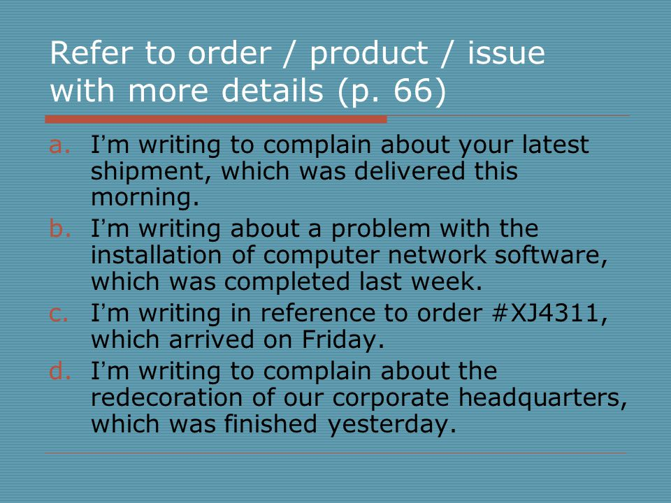 Refer to order / product / issue with more details (p. 66) a.I ' m writing to complain about your latest shipment, which was delivered this morning. b
