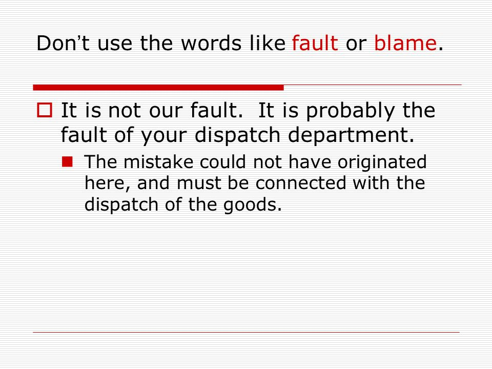 Don ' t use the words like fault or blame.  It is not our fault. It is probably the fault of your dispatch department. The mistake could not have ori