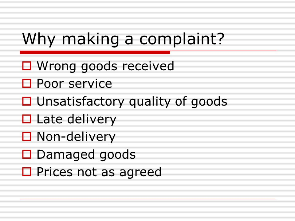 Why making a complaint?  Wrong goods received  Poor service  Unsatisfactory quality of goods  Late delivery  Non-delivery  Damaged goods  Price