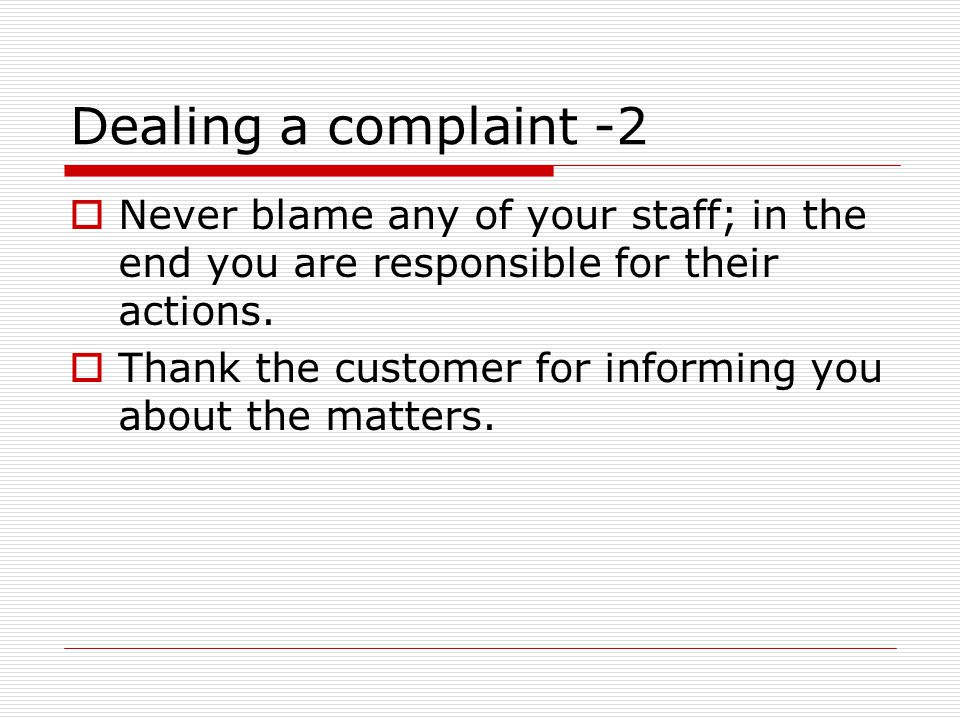 Dealing a complaint -2  Never blame any of your staff; in the end you are responsible for their actions.  Thank the customer for informing you about