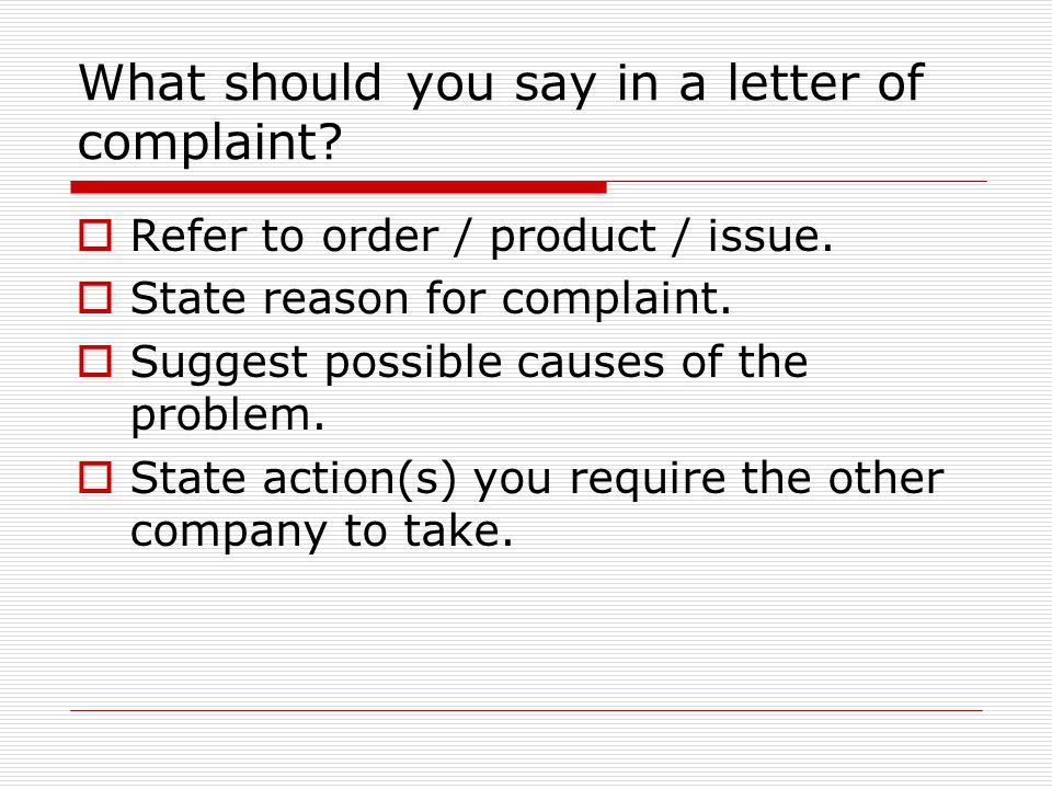 What should you say in a letter of complaint?  Refer to order / product / issue.  State reason for complaint.  Suggest possible causes of the probl