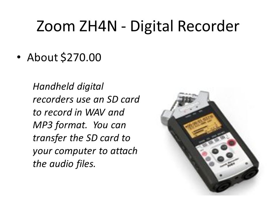 Zoom ZH4N - Digital Recorder About $ Handheld digital recorders use an SD card to record in WAV and MP3 format.